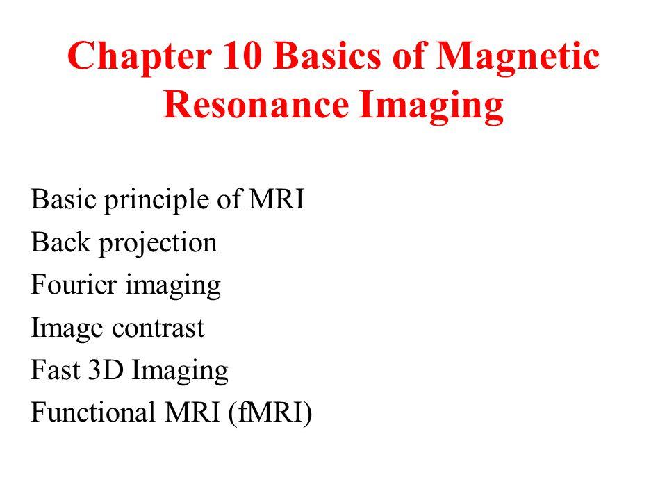 Chapter 10 Basics of Magnetic Resonance Imaging Basic principle of MRI Back projection Fourier imaging Image contrast Fast 3D Imaging Functional MRI (