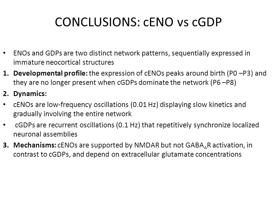 CONCLUSIONS: cENO vs cGDP ENOs and GDPs are two distinct network patterns, sequentially expressed in immature neocortical structures 1.Developmental profile: the expression of cENOs peaks around birth (P0 –P3) and they are no longer present when cGDPs dominate the network (P6 –P8) 2.Dynamics: cENOs are low-frequency oscillations (0.01 Hz) displaying slow kinetics and gradually involving the entire network cGDPs are recurrent oscillations (0.1 Hz) that repetitively synchronize localized neuronal assemblies 3.Mechanisms: cENOs are supported by NMDAR but not GABA A R activation, in contrast to cGDPs, and depend on extracellular glutamate concentrations