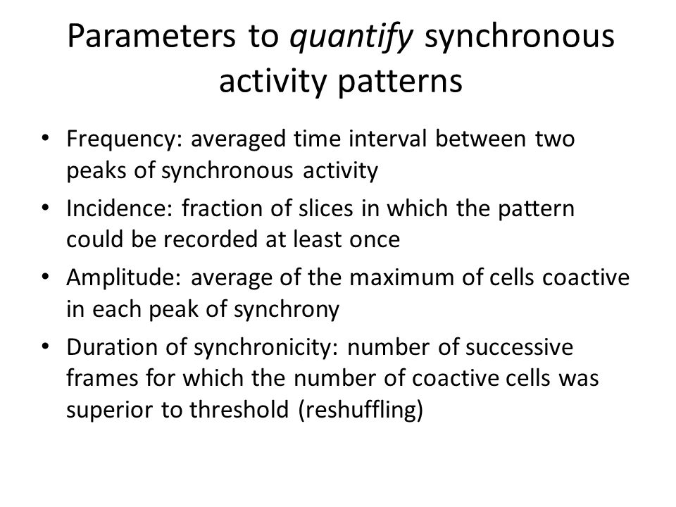 Parameters to quantify synchronous activity patterns Frequency: averaged time interval between two peaks of synchronous activity Incidence: fraction of slices in which the pattern could be recorded at least once Amplitude: average of the maximum of cells coactive in each peak of synchrony Duration of synchronicity: number of successive frames for which the number of coactive cells was superior to threshold (reshuffling)