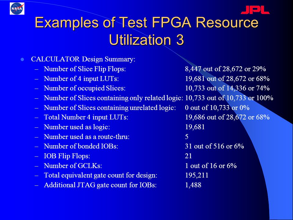 Examples of Test FPGA Resource Utilization 3 CALCULATOR Design Summary: – Number of Slice Flip Flops: 8,447 out of 28,672 or 29% – Number of 4 input L