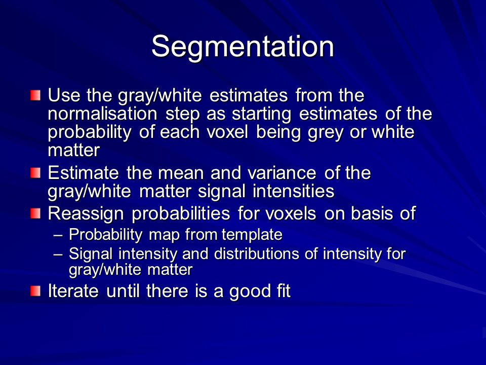 Segmentation Use the gray/white estimates from the normalisation step as starting estimates of the probability of each voxel being grey or white matter Estimate the mean and variance of the gray/white matter signal intensities Reassign probabilities for voxels on basis of –Probability map from template –Signal intensity and distributions of intensity for gray/white matter Iterate until there is a good fit