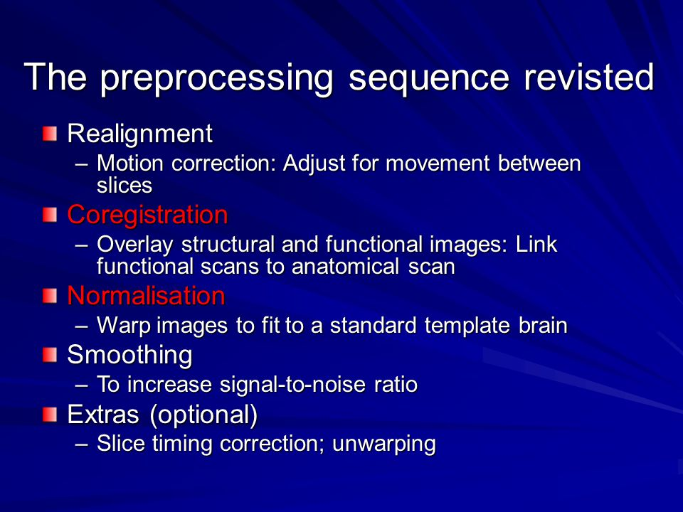 The preprocessing sequence revisted Realignment –Motion correction: Adjust for movement between slices Coregistration –Overlay structural and functional images: Link functional scans to anatomical scan Normalisation –Warp images to fit to a standard template brain Smoothing –To increase signal-to-noise ratio Extras (optional) –Slice timing correction; unwarping