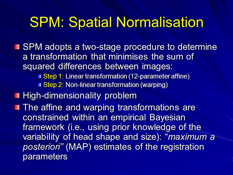 SPM: Spatial Normalisation SPM adopts a two-stage procedure to determine a transformation that minimises the sum of squared differences between images: Step 1: Linear transformation (12-parameter affine) Step 2: Non-linear transformation (warping) High-dimensionality problem The affine and warping transformations are constrained within an empirical Bayesian framework (i.e., using prior knowledge of the variability of head shape and size): maximum a posteriori (MAP) estimates of the registration parameters