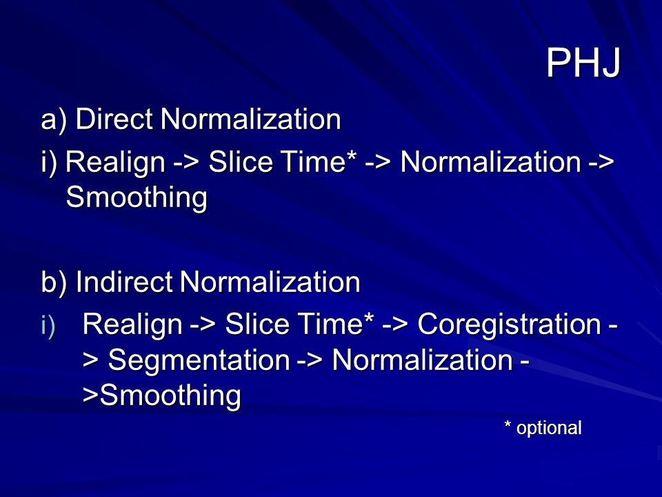 PHJ a) Direct Normalization i) Realign -> Slice Time* -> Normalization -> Smoothing b) Indirect Normalization i) Realign -> Slice Time* -> Coregistration - > Segmentation -> Normalization - >Smoothing * optional