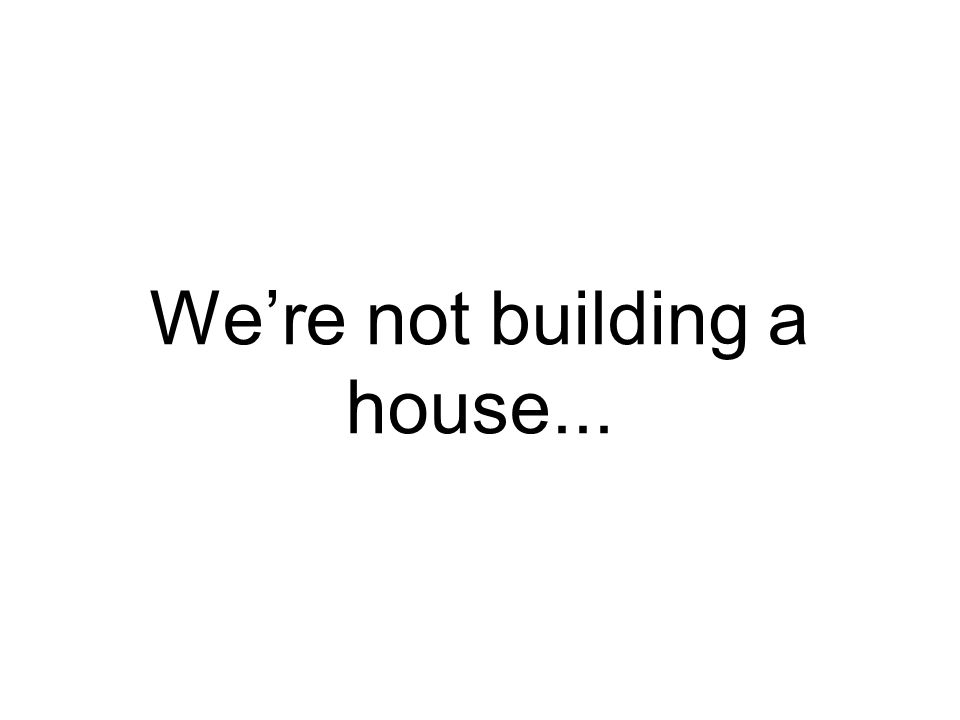 We're not building a house...