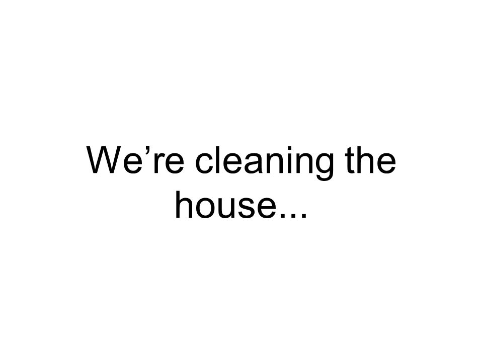 We're cleaning the house...