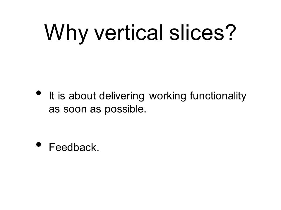 Why vertical slices It is about delivering working functionality as soon as possible. Feedback.