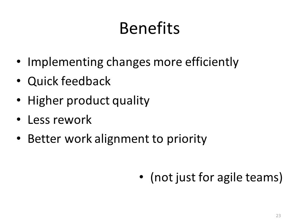 23 Benefits Implementing changes more efficiently Quick feedback Higher product quality Less rework Better work alignment to priority (not just for agile teams)