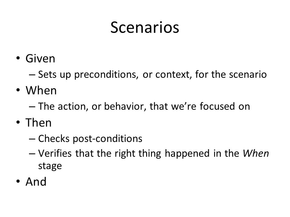 Scenarios Given – Sets up preconditions, or context, for the scenario When – The action, or behavior, that we're focused on Then – Checks post-conditions – Verifies that the right thing happened in the When stage And
