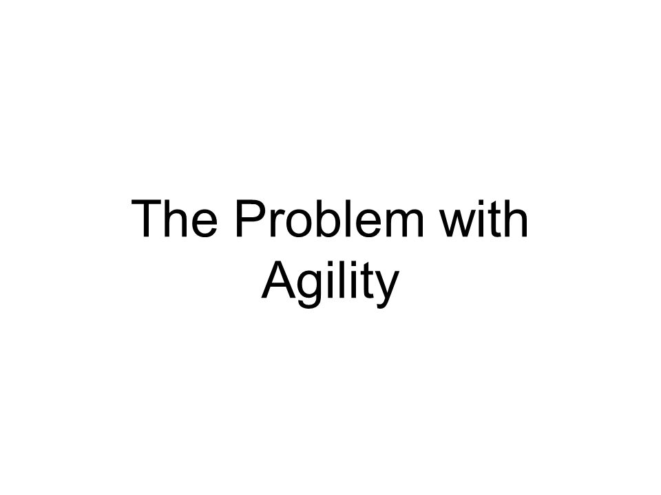 The Problem with Agility