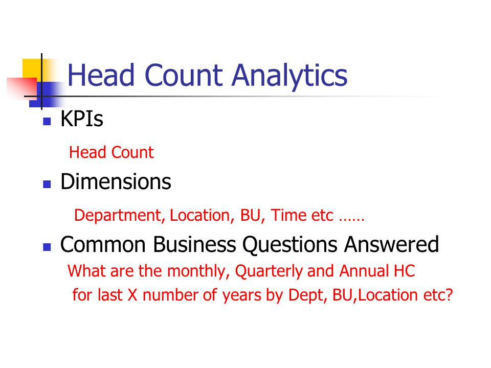 Head Count Analytics KPIs Head Count Dimensions Department, Location, BU, Time etc …… Common Business Questions Answered What are the monthly, Quarter
