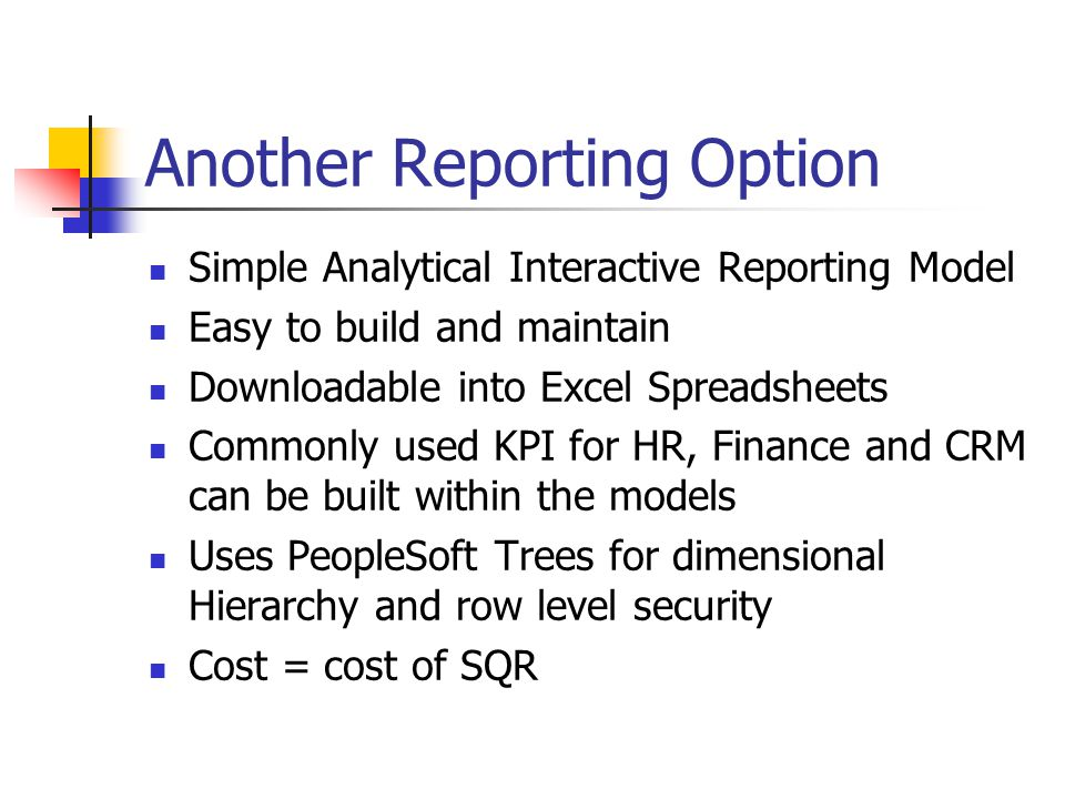 Another Reporting Option Simple Analytical Interactive Reporting Model Easy to build and maintain Downloadable into Excel Spreadsheets Commonly used K