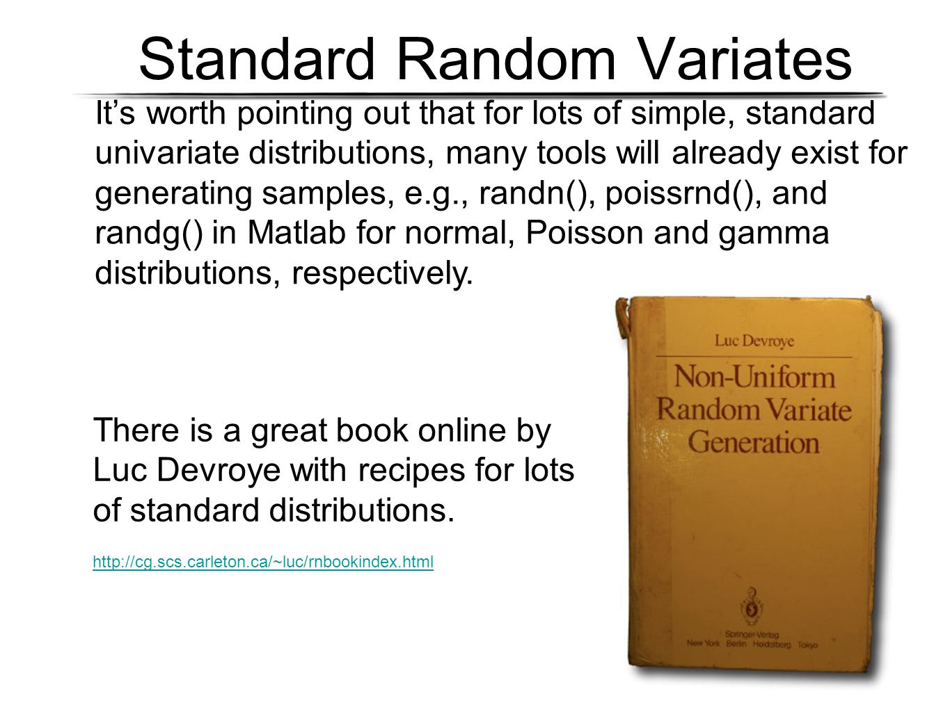 Standard Random Variates It's worth pointing out that for lots of simple, standard univariate distributions, many tools will already exist for generating samples, e.g., randn(), poissrnd(), and randg() in Matlab for normal, Poisson and gamma distributions, respectively.