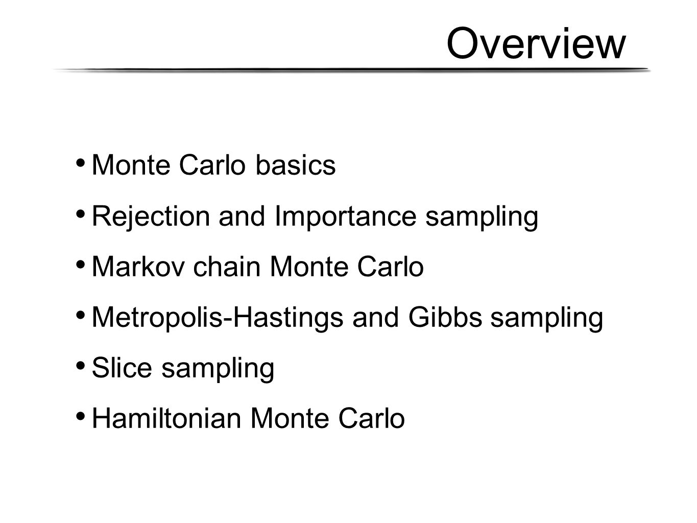 Overview Monte Carlo basics Rejection and Importance sampling Markov chain Monte Carlo Metropolis-Hastings and Gibbs sampling Slice sampling Hamiltoni