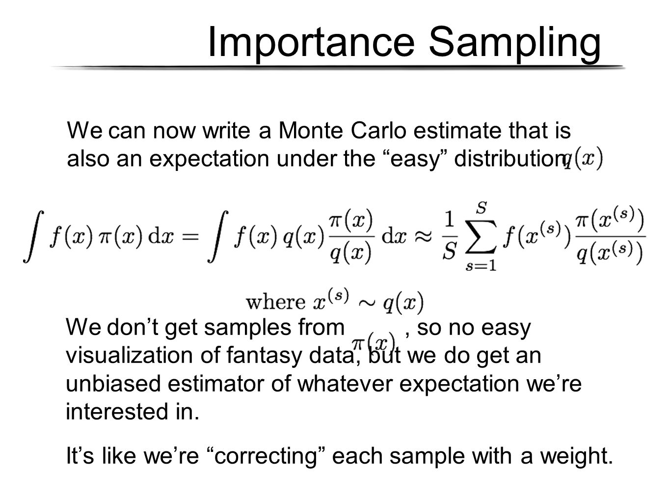 Importance Sampling We can now write a Monte Carlo estimate that is also an expectation under the easy distribution We don't get samples from, so no easy visualization of fantasy data, but we do get an unbiased estimator of whatever expectation we're interested in.