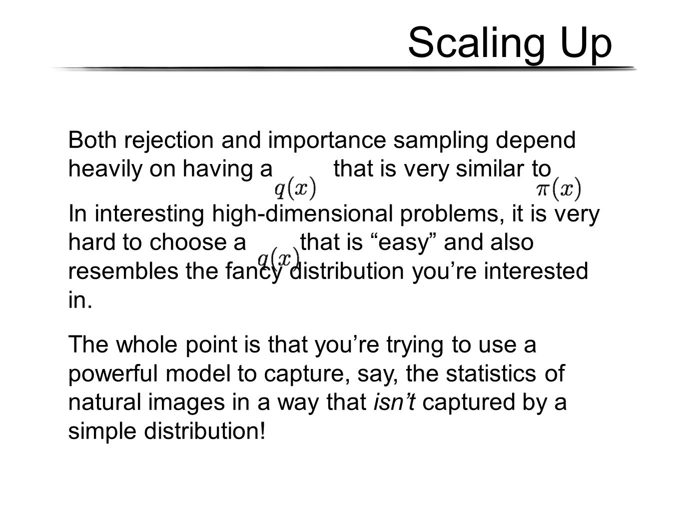 Scaling Up Both rejection and importance sampling depend heavily on having a that is very similar to In interesting high-dimensional problems, it is very hard to choose a that is easy and also resembles the fancy distribution you're interested in.