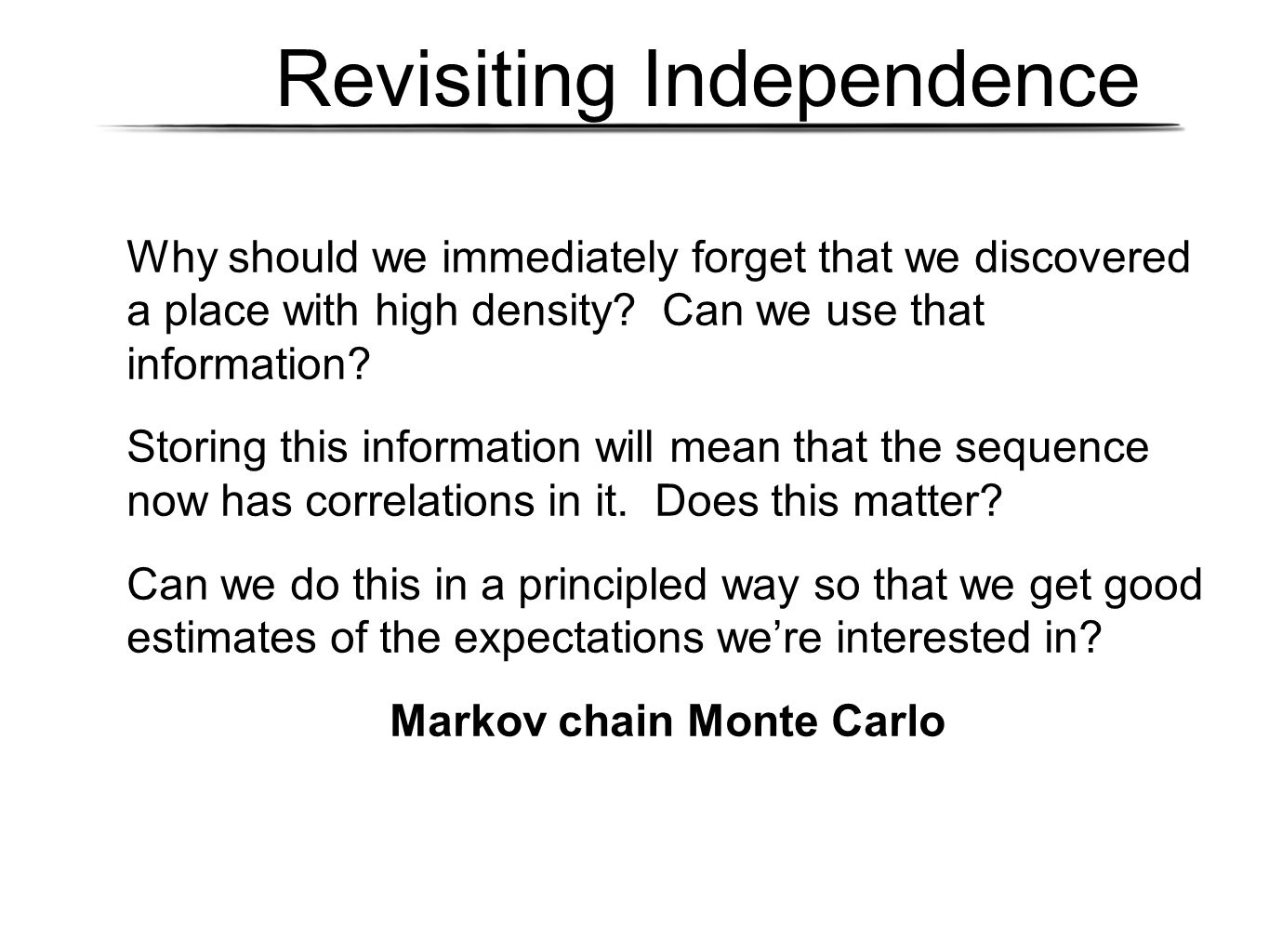 Revisiting Independence Why should we immediately forget that we discovered a place with high density? Can we use that information? Storing this infor