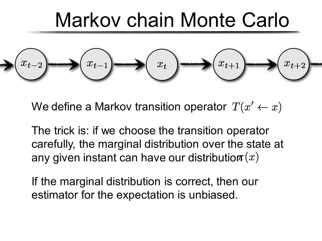 Markov chain Monte Carlo We define a Markov transition operator The trick is: if we choose the transition operator carefully, the marginal distributio