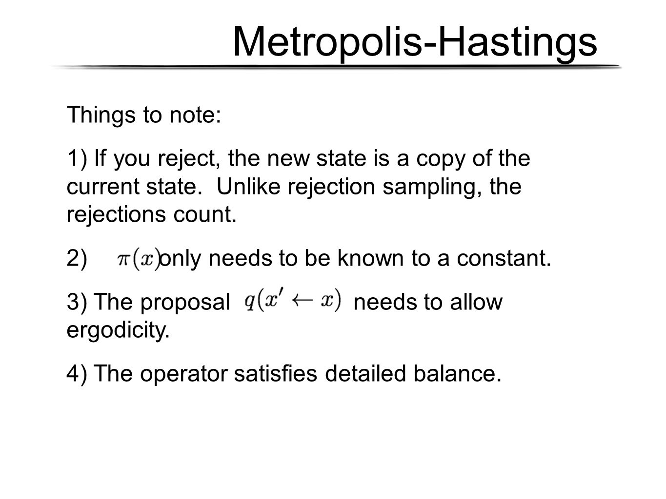 Metropolis-Hastings Things to note: 1) If you reject, the new state is a copy of the current state. Unlike rejection sampling, the rejections count. 2