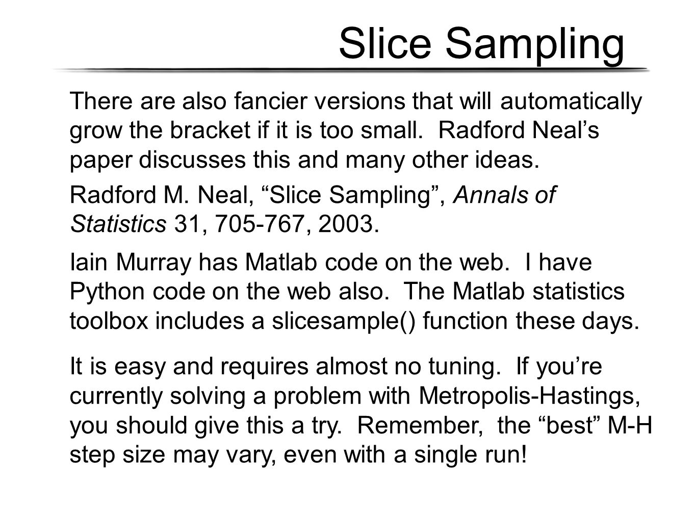 Slice Sampling There are also fancier versions that will automatically grow the bracket if it is too small. Radford Neal's paper discusses this and ma