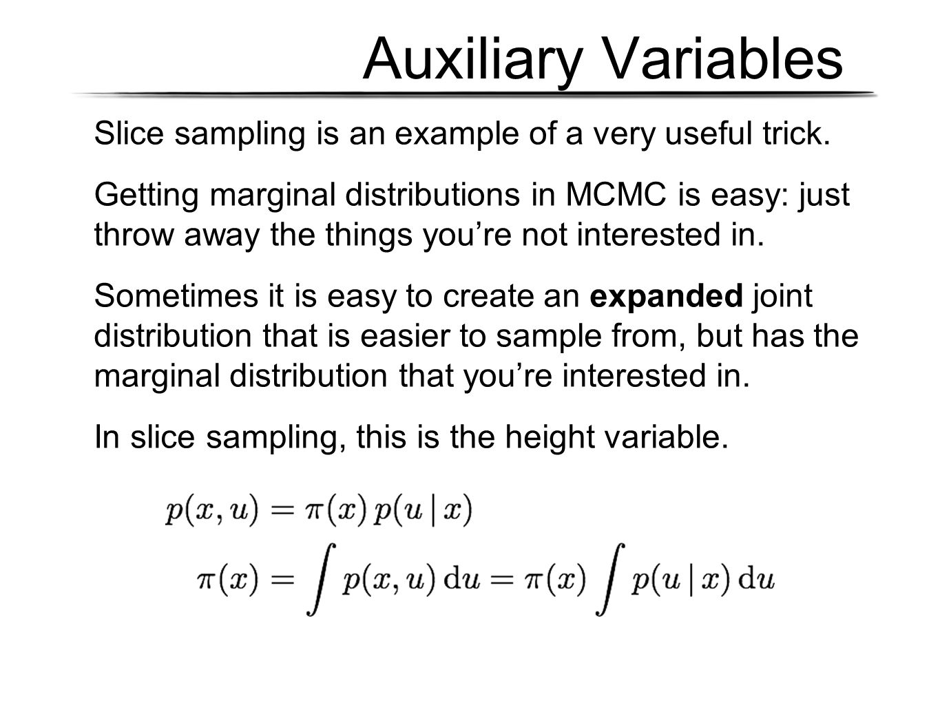 Auxiliary Variables Slice sampling is an example of a very useful trick. Getting marginal distributions in MCMC is easy: just throw away the things yo