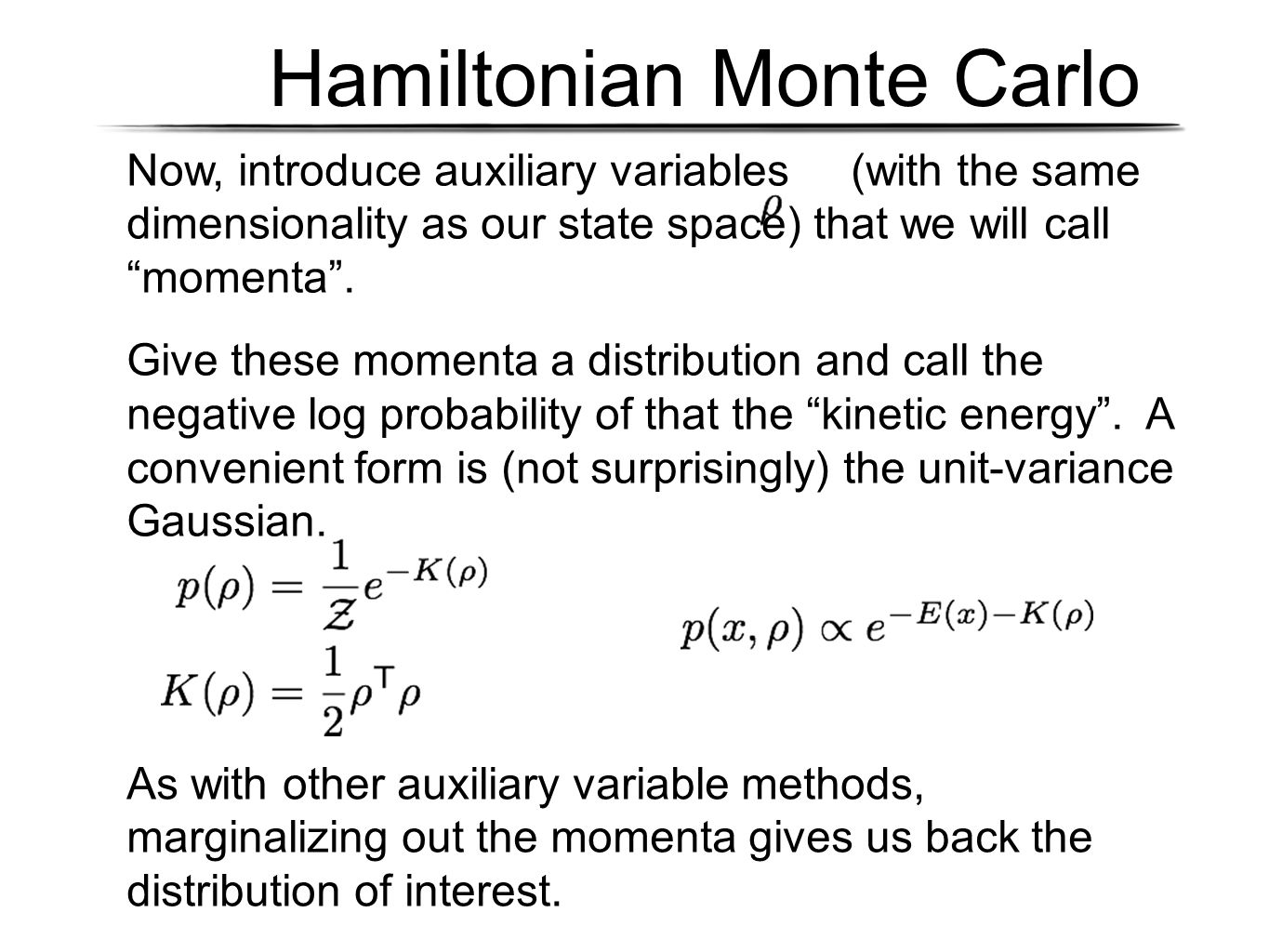 "Hamiltonian Monte Carlo Now, introduce auxiliary variables (with the same dimensionality as our state space) that we will call ""momenta"". Give these m"