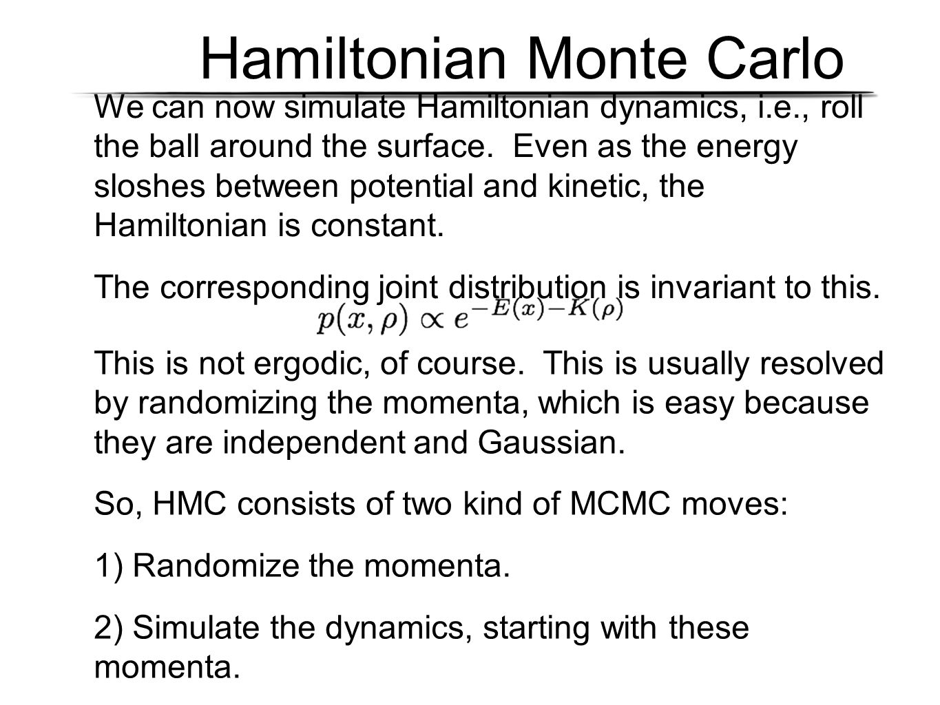 Hamiltonian Monte Carlo We can now simulate Hamiltonian dynamics, i.e., roll the ball around the surface. Even as the energy sloshes between potential