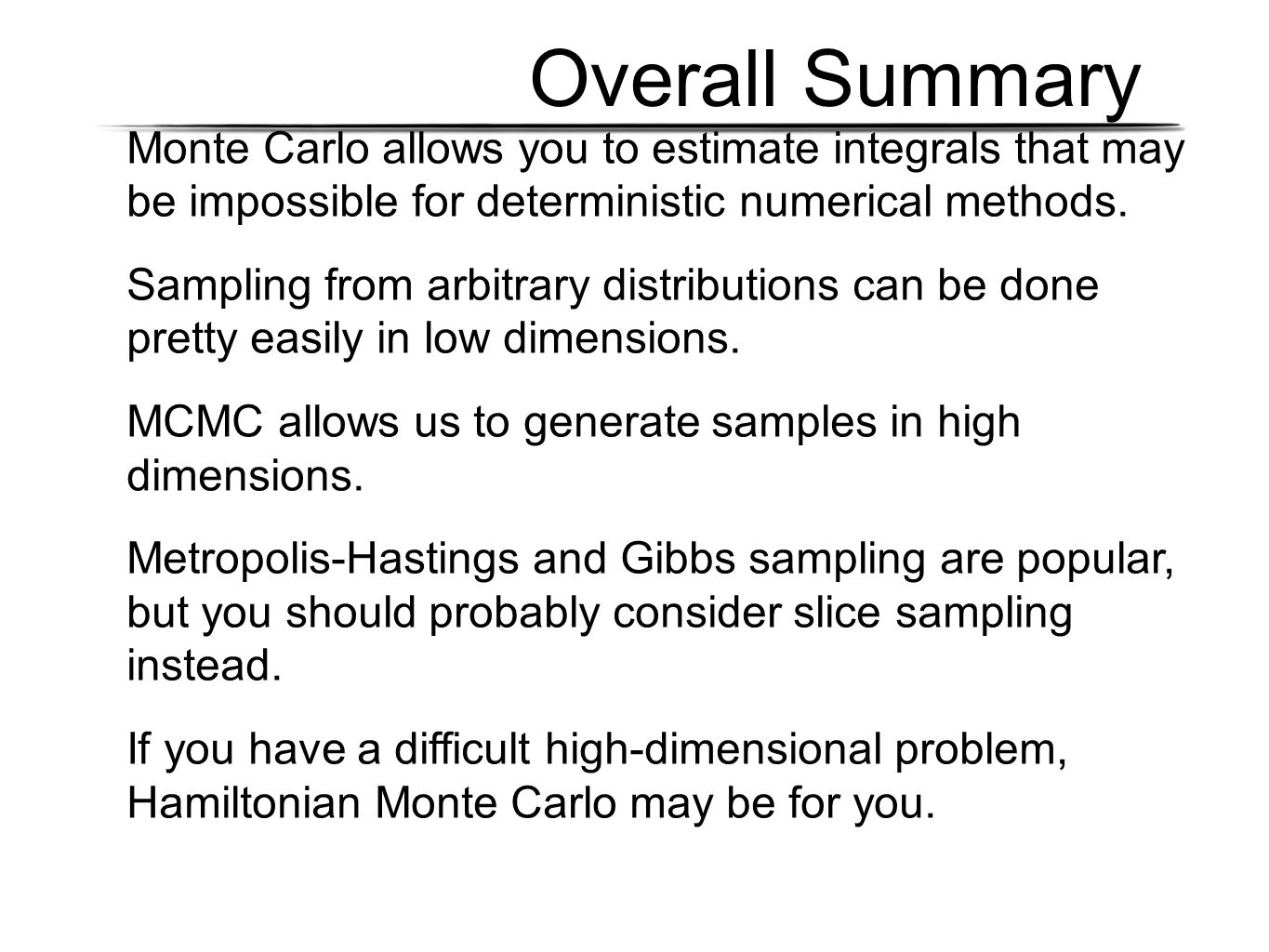 Overall Summary Monte Carlo allows you to estimate integrals that may be impossible for deterministic numerical methods.