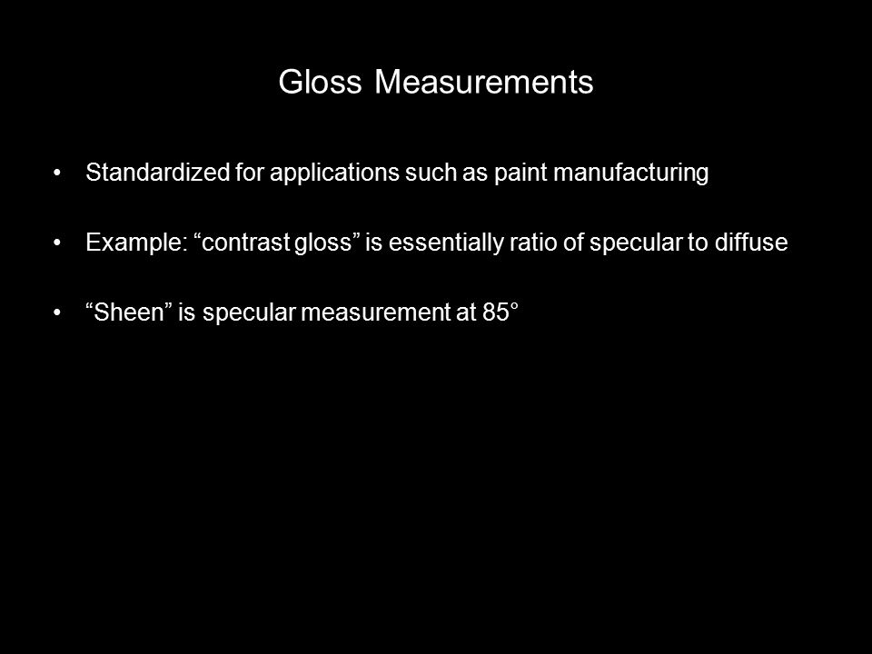 Gloss Measurements Standardized for applications such as paint manufacturing Example: contrast gloss is essentially ratio of specular to diffuse Sheen is specular measurement at 85°