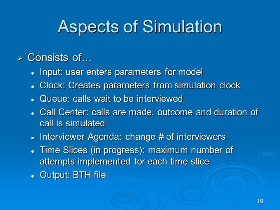 10 Aspects of Simulation  Consists of… Input: user enters parameters for model Input: user enters parameters for model Clock: Creates parameters from simulation clock Clock: Creates parameters from simulation clock Queue: calls wait to be interviewed Queue: calls wait to be interviewed Call Center: calls are made, outcome and duration of call is simulated Call Center: calls are made, outcome and duration of call is simulated Interviewer Agenda: change # of interviewers Interviewer Agenda: change # of interviewers Time Slices (in progress): maximum number of attempts implemented for each time slice Time Slices (in progress): maximum number of attempts implemented for each time slice Output: BTH file Output: BTH file