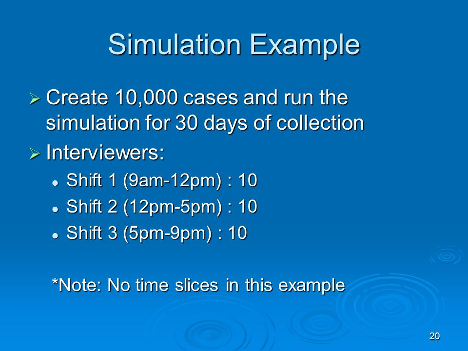 20 Simulation Example  Create 10,000 cases and run the simulation for 30 days of collection  Interviewers: Shift 1 (9am-12pm) : 10 Shift 1 (9am-12pm) : 10 Shift 2 (12pm-5pm) : 10 Shift 2 (12pm-5pm) : 10 Shift 3 (5pm-9pm) : 10 Shift 3 (5pm-9pm) : 10 *Note: No time slices in this example