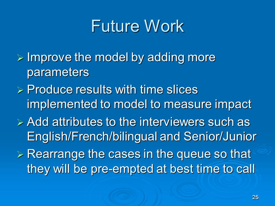 25 Future Work  Improve the model by adding more parameters  Produce results with time slices implemented to model to measure impact  Add attributes to the interviewers such as English/French/bilingual and Senior/Junior  Rearrange the cases in the queue so that they will be pre-empted at best time to call