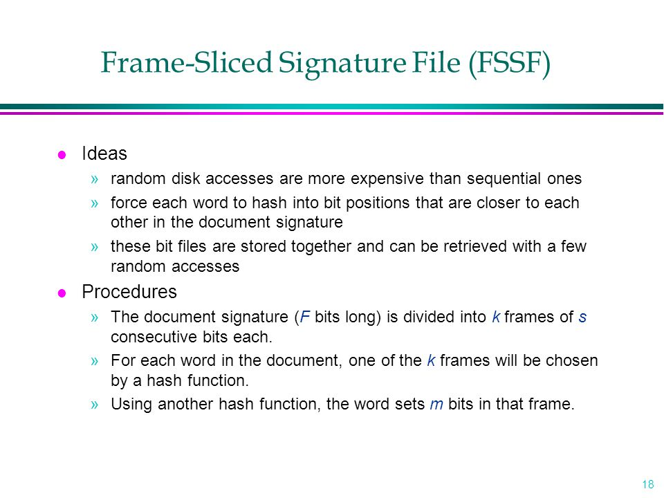 18 Frame-Sliced Signature File (FSSF) l Ideas »random disk accesses are more expensive than sequential ones »force each word to hash into bit position