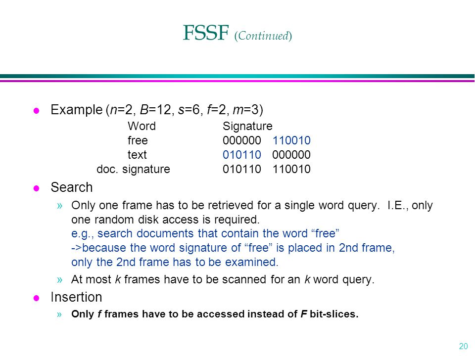 20 FSSF ( Continued ) l Example (n=2, B=12, s=6, f=2, m=3) WordSignature free000000 110010 text010110 000000 doc. signature010110 110010 l Search »Onl