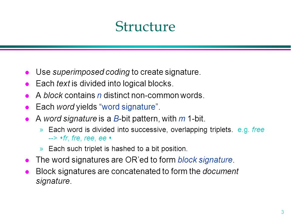 4 Example l Example (n=2, B=12, m=4) wordsignature free001000110010 text000010101001 block signature001010111011 l Search »Use hash function to determine the m 1-bit positions.