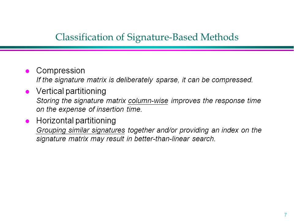 8 Classification of Signature-Based Methods l Sequential storage of the signature matrix »without compression sequential signature files (SSF) »with compression bit-block compression (BC) variable bit-block compression (VBC) l Vertical partitioning »without compression bit-sliced signature files (BSSF, B'SSF) frame sliced (FSSF) generalized frame-sliced (GFSSF)