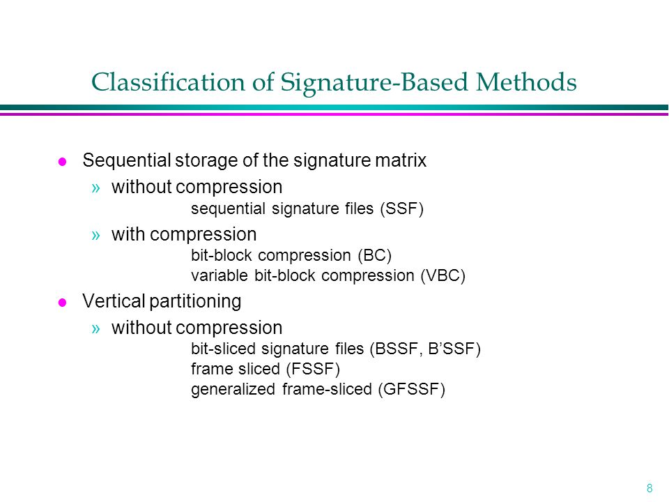 9 Classification of Signature-Based Methods ( Continued ) »with compression compressed bit slices (CBS) doubly compressed bit slices (DCBS) no-false-drop method (NFD) l Horizontal partitioning »data independent partitioning Gustafson's method partitioned signature files »data dependent partitioning 2-level signature files 5-trees