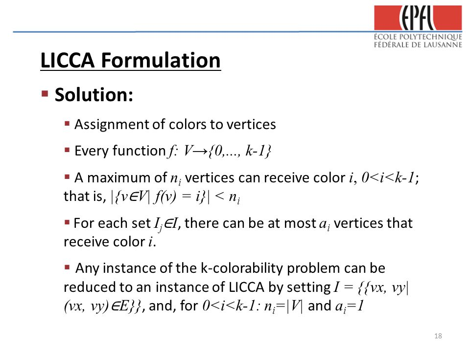 LICCA Formulation  Solution:  Assignment of colors to vertices  Every function f: V→{0,..., k-1}  A maximum of n i vertices can receive color i, 0<i<k-1 ; that is, |{v ∈ V| f(v) = i}| < n i  For each set I j ∈ I, there can be at most a i vertices that receive color i.