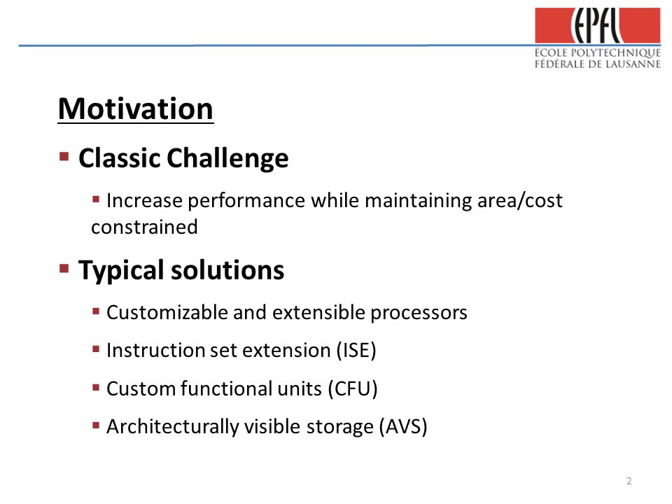 Motivation  Classic Challenge  Increase performance while maintaining area/cost constrained  Typical solutions  Customizable and extensible processors  Instruction set extension (ISE)  Custom functional units (CFU)  Architecturally visible storage (AVS) 2