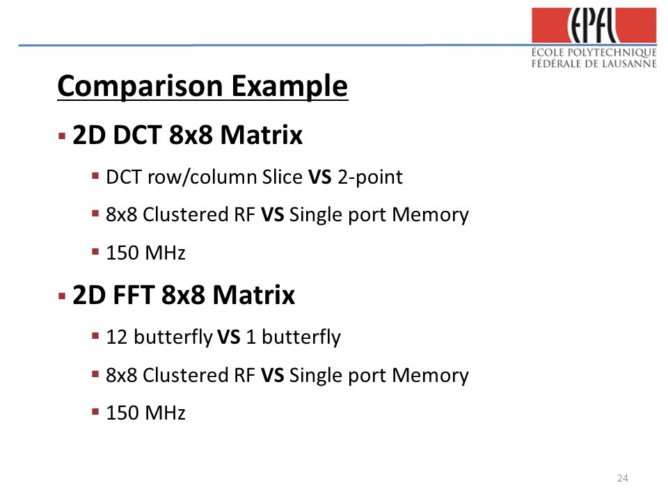 Comparison Example  2D DCT 8x8 Matrix  DCT row/column Slice VS 2-point  8x8 Clustered RF VS Single port Memory  150 MHz  2D FFT 8x8 Matrix  12 butterfly VS 1 butterfly  8x8 Clustered RF VS Single port Memory  150 MHz 24
