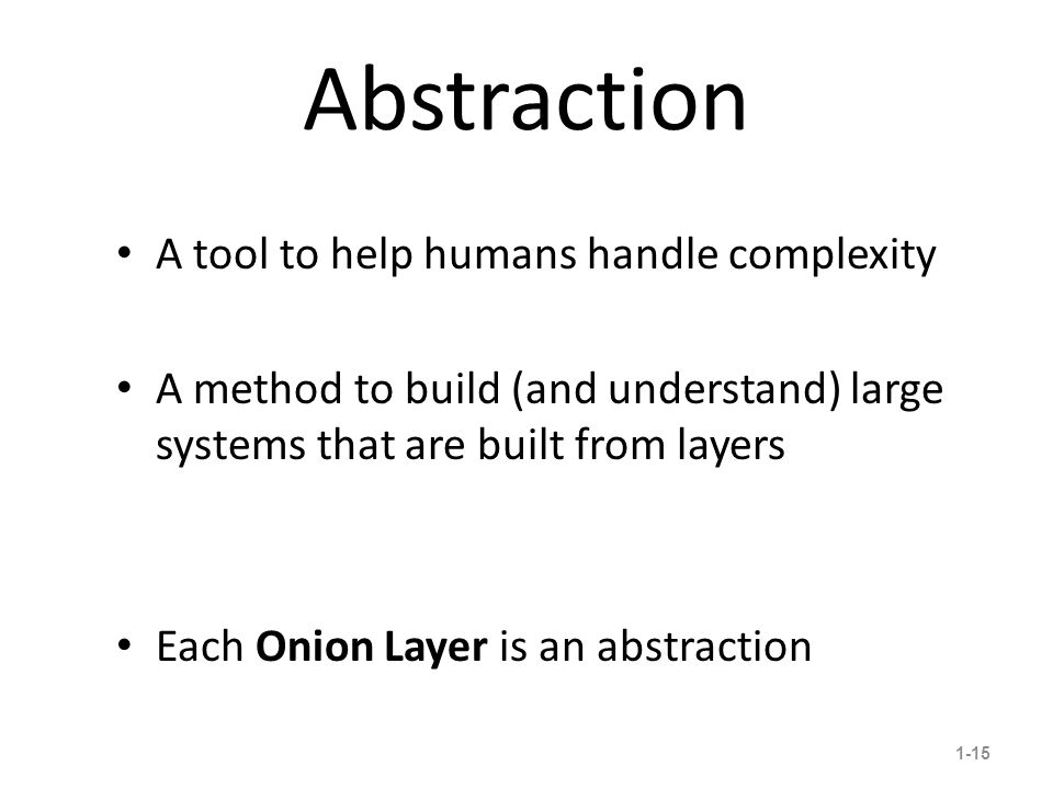 Abstraction 1-15 A tool to help humans handle complexity A method to build (and understand) large systems that are built from layers Each Onion Layer is an abstraction 5