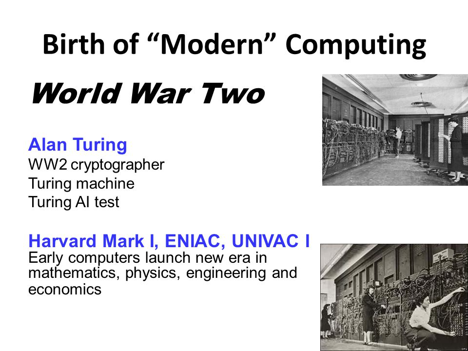 Birth of Modern Computing 1-23 7 World War Two Alan Turing WW2 cryptographer Turing machine Turing AI test Harvard Mark I, ENIAC, UNIVAC I Early computers launch new era in mathematics, physics, engineering and economics