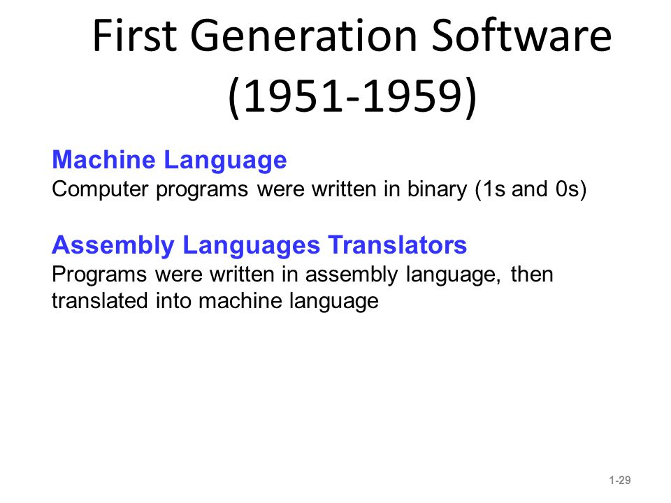 First Generation Software (1951-1959) 1-29 13 Machine Language Computer programs were written in binary (1s and 0s) Assembly Languages Translators Programs were written in assembly language, then translated into machine language