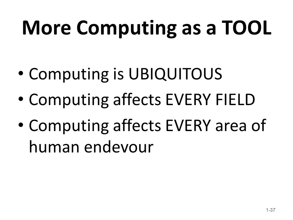 More Computing as a TOOL Computing is UBIQUITOUS Computing affects EVERY FIELD Computing affects EVERY area of human endevour 1-37