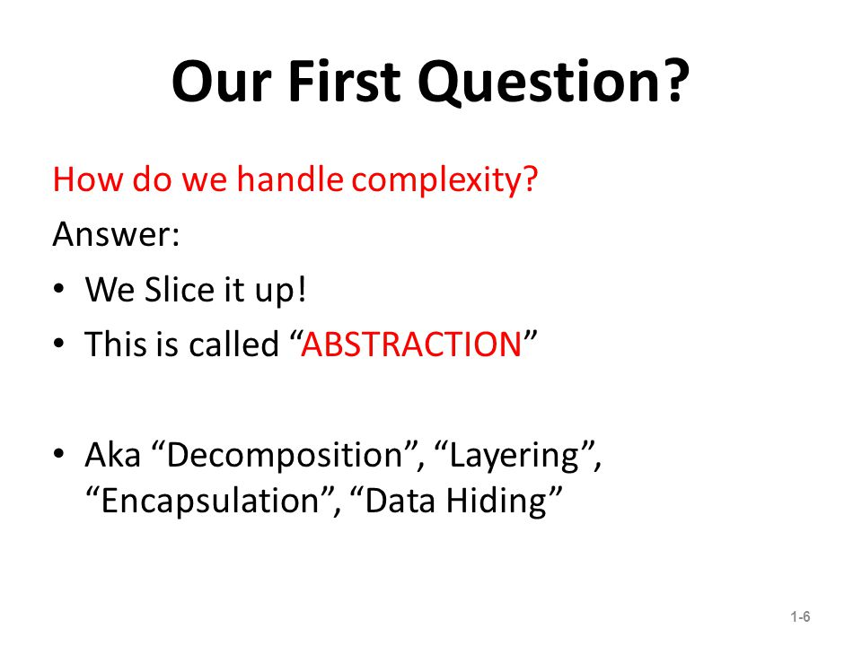 Our First Question. How do we handle complexity. Answer: We Slice it up.