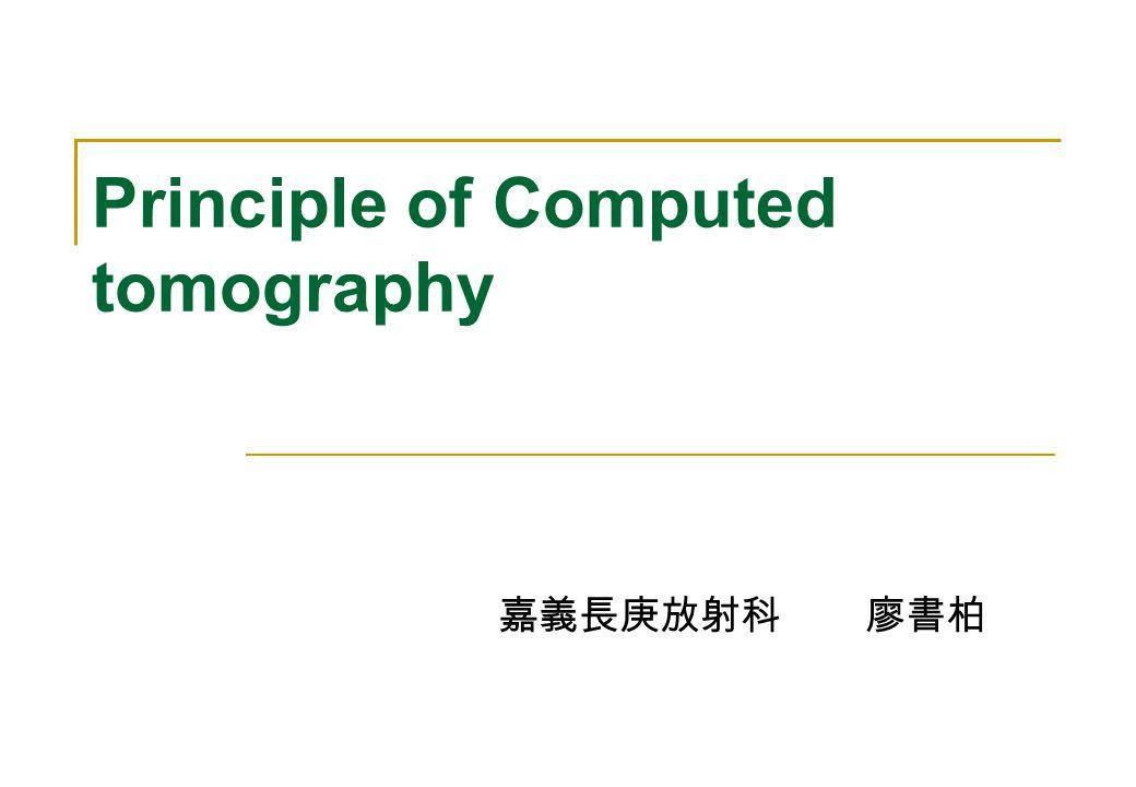 Principle of Computed tomography 嘉義長庚放射科 廖書柏