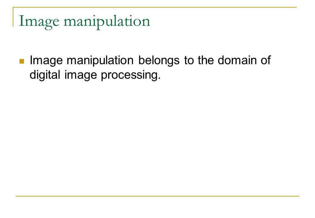 Image manipulation Image manipulation belongs to the domain of digital image processing.