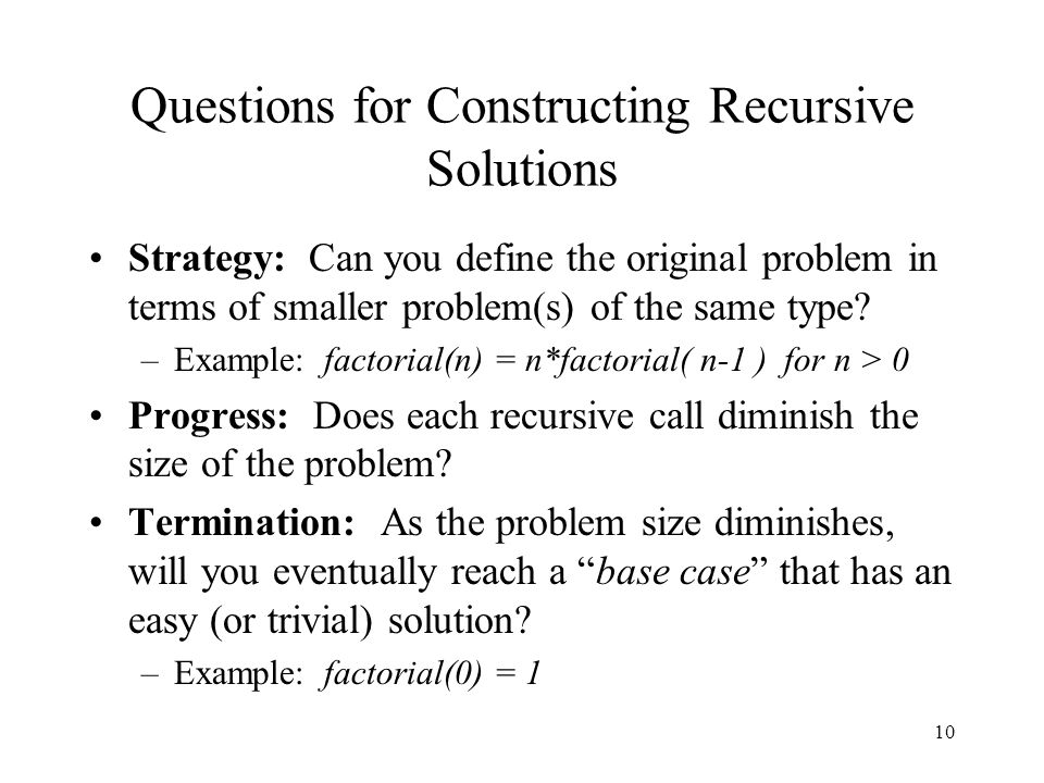 10 Questions for Constructing Recursive Solutions Strategy: Can you define the original problem in terms of smaller problem(s) of the same type.
