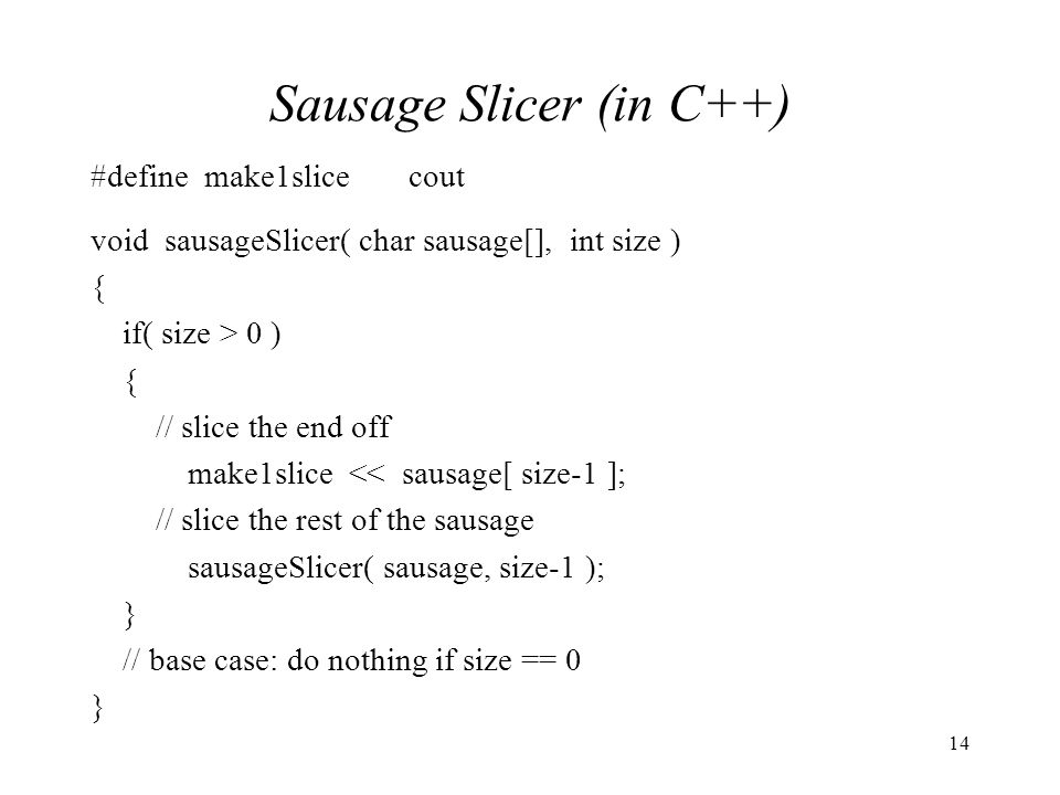 14 Sausage Slicer (in C++) #define make1slicecout void sausageSlicer( char sausage[], int size ) { if( size > 0 ) { // slice the end off make1slice << sausage[ size-1 ]; // slice the rest of the sausage sausageSlicer( sausage, size-1 ); } // base case: do nothing if size == 0 }