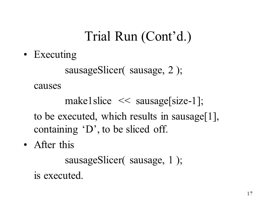 17 Trial Run (Cont'd.) Executing sausageSlicer( sausage, 2 ); causes make1slice << sausage[size-1]; to be executed, which results in sausage[1], containing 'D', to be sliced off.